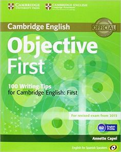 Objective first : English for Spanish speakers / Annette Capel, Wendy Sharp - 4th. ed. - Cambridge : Cambridge University Press, 2014 - 2 v. + 1 disco compacto Contén 	V. 1: Student's book with answers -- V. 2: 100 writing tips for Cambridge English : first . -- 2nd. ed.