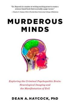Murderous Minds: Exploring the Criminal Psychopathic Brain: Neurological Imaging and the Manifestation of Evil by Dean A. Haycock