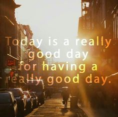 Today is a really good day for having a really good day. thedailyquotes.com