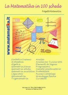 La matematika in 100 schede versione 1.0 Questa guida è una raccolta dei principali argomenti di matematica trattati nella scuola media inferiore e nella scuola media superiore e con alcuni moduli di analisi matematica per l'università.