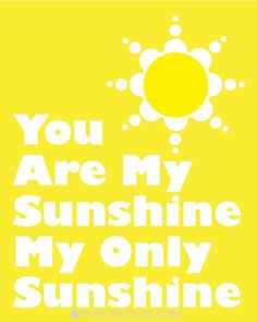 You are my sunshine. My only sunshine.