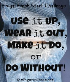 """The frugal mantra """"Use it up, Wear it out, Make it do, or Do without"""" has gone out the window today!  Instead of using things up, our spending is up.  Instead of wearing things out, we throw them out.  Instead of making do, we make a fuss. Instead of doing without, our credit cards are maxing out!  It's time to rewind and re-think!"""