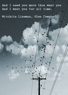 And I need you more than want you, And I want you for all time.  Witchita Lineman - Glen Campbell