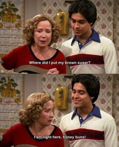 """""""-Where did I put my brown sugar? +I am right here, honey buns! Tv Quotes, Movie Quotes, Movies Showing, Movies And Tv Shows, That 70s Show Memes, Creepypasta Masky, Homemade T Shirts, Eric Forman, Thats 70 Show"""