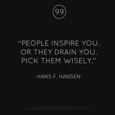 """People inspire you, or they drain you.  Pick them wisely.""  ~Hans F. Hansen (@LittleBearProd)"