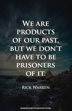 We are products of our past, but we don't have to be prisoners of it.