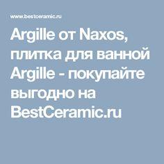 Argille от Naxos, плитка для ванной Argille - покупайте выгодно на BestCeramic.ru