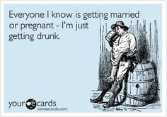 I'm not even getting drunk because everyone i got drunk with is pregnant sooo yeah..