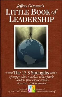 The Little Book of Leadership: The 12.5 Strengths of Responsible, Reliable, Remarkable Leaders That Create Results, Rewards, and Resilience by Jeffrey Gitomer, Paul Hersey