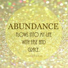 Abundance flows into my life with ease and grace