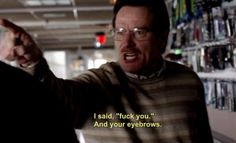 How I feel when women with bad eyebrows try to tell me what's up.   Bryan Cranston as Walter White in the 1st episode of Breaking Bad.