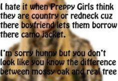 I hate it when Preppy Girls think they are country or redneck because there boyfriend lets them borrow there camo jacket.  I'm SORRY Hunny but you don't look like you know the difference between Mossy Oak and Real Tree!   #mossyoaksucks