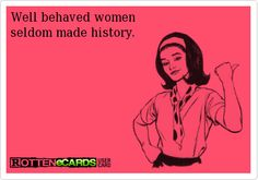 Well behaved women  seldom made history.