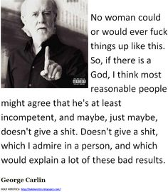 Maybe, just maybe, he doesn't give a shit. Doesn't give a shit, which I admire in a person - Carlin. http://www.pinterest.com/pin/540924605213887472/ http://www.pinterest.com/pin/540924605215072712/ http://www.pinterest.com/pin/540924605213887754/ Carlin videos are wonderful! http://www.pinterest.com/pin/228135537347675453/ http://www.pinterest.com/pin/540924605214108791/