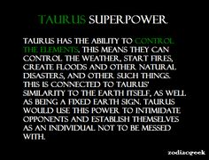 TAURUS SUPERPOWER. Taurus has the ability to control the elements. This means they can control the weather, start fires, create floods and other natural disasters. This is connected to Taurus similarity to the Earth itself, as well as being a fixed Earth sign. Taurus would use this power to intimidate opponents and establish themselves as an individual not to be messed with.