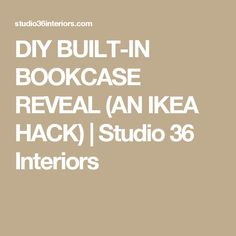 DIY BUILT-IN BOOKCASE REVEAL (AN IKEA HACK) | Studio 36 Interiors