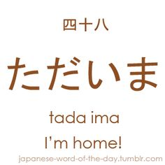 Another expression which you will learn instantly as it bears a lot of resemblance to how we would use its counterpart in our languages. Tada ima is the shortened form of the expression ただ今帰りました tada ima kaerimashita, were tada ima means 'I'm home!' and kaerimashita 'I have returned.'. Keep in mind that this expression virtually means the same as tada ima. It is just a more formal way of saying 'I'm home.' A Japanese parent will often reply by saying