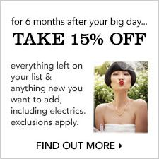 For 6 months after your big day, Take 15 percent off, every left on your list and anything new you want to add, incliding electrics, exclusions apply, Find Out More