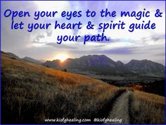 Open your eyes to the magic & let your heart & spirit guide your path.