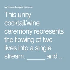 This unity cocktail/wine ceremony represents the flowing of two lives into a single stream.  _____ and _____ hold their separate drinks, and when poured together, can never be separated.  It would be impossible to ever decipher, or pull apart the exact drops that once belonged to the other.  The blending of the drinks represents the union not only of them but their friends and families as well.  The separate glasses once poured together can never be put back into their separate glasses…