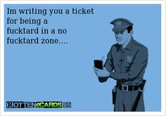 Rottenecards - Im writing you a ticket for being a fucktard in a ...