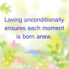 Loving unconditionally ensures each moment is born anew.-Harold W. Becker #UnconditionalLove
