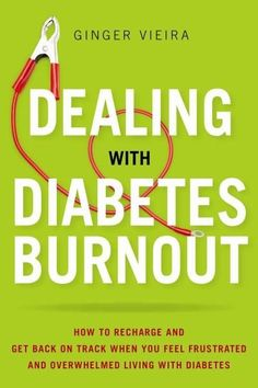 Dealing With Diabetes Burnout: How to Recharge and Get Back on Track When You Feel Frustrated and Overwhelmed Liv...