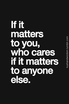 what you care about is the only thing that matters