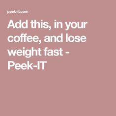 Add this, in your coffee, and lose weight fast - Peek-IT