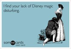 I find your lack of Disney magic disturbing. True story