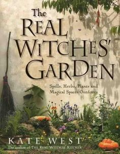 The Real Witches Garden: Spells, Herbs, Plants and Magical Space