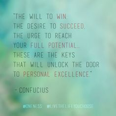 """""""The will to win, the desire to succeed, the urge to reach your full potential… these are the keys that will unlock the door to personal excellence."""" – Confucius #Oneness #LiveTheLifeYouChoose"""