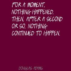 For a moment, nothing happened. Then, after a second or so, nothing continued to happen. Douglas Adams, The Hitchhiker's Guide to the Galaxy The Hitchhiker, Hitchhikers Guide, Douglas Adams, Movie Quotes, Book Quotes, Funny Quotes, Guide To The Galaxy, Talk To Me, Inspire Me