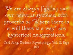 """We are always fighting our own nervous systems, such proverbs as """"Where there is a will there is a way"""" are hysterical exaggerations. ~Carl Jung, Modern Psychology, Vol. 2, Page 163."""