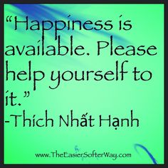 Happiness is available. Please help yourself to it. Thich Nhat Hanh