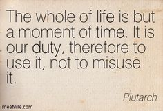 The whole of life is but a moment of time. It is our duty, therefore to use it, not to misuse it. Plutarch