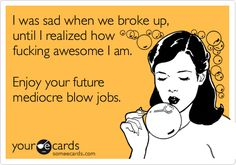I was sad when we broke up, until I realized how fucking awesome I am. Enjoy your future mediocre blow jobs.