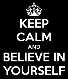 Keep calm and believe in yourself!