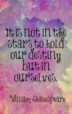 """It is not in the stars to hold our destiny... but in ourselves."" ~William Shakespeare"