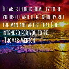 """It takes heroic humility to be yourself and to be nobody but the man and artist…"