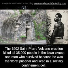 The 1902 saint-pierre volcano eruption killed all 35,000 people in town - except one man, who survived because he was the worst prisoner and lived in a solitary confinement cell.
