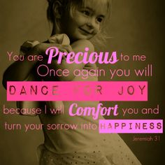 You are precious to me. Once again you will dance for joy, because I will comfort you and turn your sorrow into happiness - Jeremiah 31 Great Quotes, Quotes To Live By, Me Quotes, Inspirational Quotes, The Words, Dancing With Jesus, Walk By Faith, Praise And Worship, Bible Verses Quotes