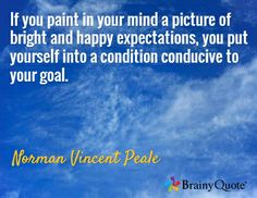 If you paint in your mind a picture of bright and happy expectations, you put yourself into a condition conducive to your goal. / Norman Vincent Peale