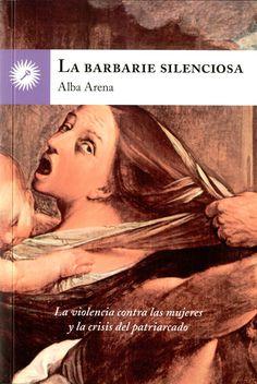La barbarie silenciosa : la violencia contra las mujeres y la crisis del patriarcado / Alba Arena