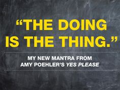 """""""The Doing is the Thing"""" // Yes Please by Amy Poehler"""