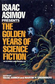 Isaac Asimov - Isaac Asimov Presents the Golden Years of Science Fiction: 36 Stories and Novellas