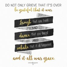 Do not grieve that it's over; be grateful that it was.