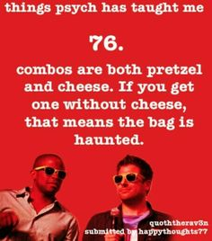 Things Psych Has Taught Me: Combos are both pretzel and cheese. If you get one without cheese, that means the bag is haunted. Shawn And Gus, Shawn Spencer, Best Tv Shows, Best Shows Ever, Favorite Tv Shows, Psych Tv, Real Detective, Psych Quotes, I Know You Know