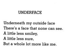 UNDERFACE  Underneath my outside face   There's a face that none can see.   A little less smiley,   A little less sure,   But a whole lot more like me.