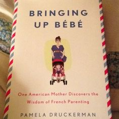 Bringing Up Be'be' One American Mother Discovers the Wisdom of French Parenting by Pamela Druckerman... I read an article on this a while back & I'm excited to read it!